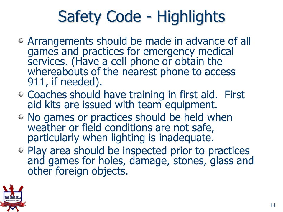 Safety Code - Highlights Arrangements should be made in advance of all games and practices for emergency medical services. (Have a cell phone or obtai