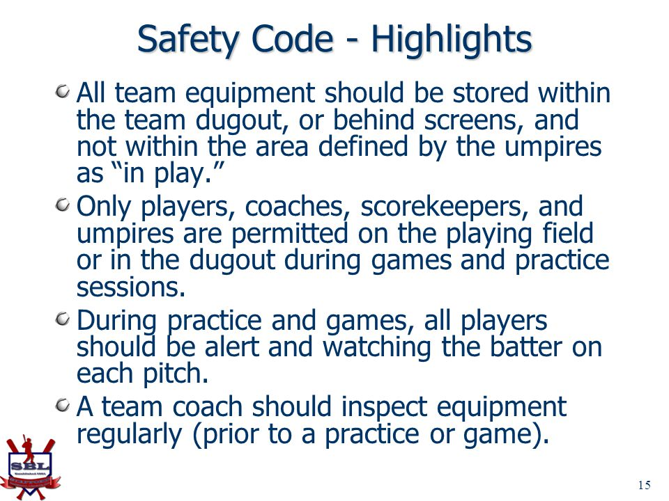 Safety Code - Highlights All team equipment should be stored within the team dugout, or behind screens, and not within the area defined by the umpires