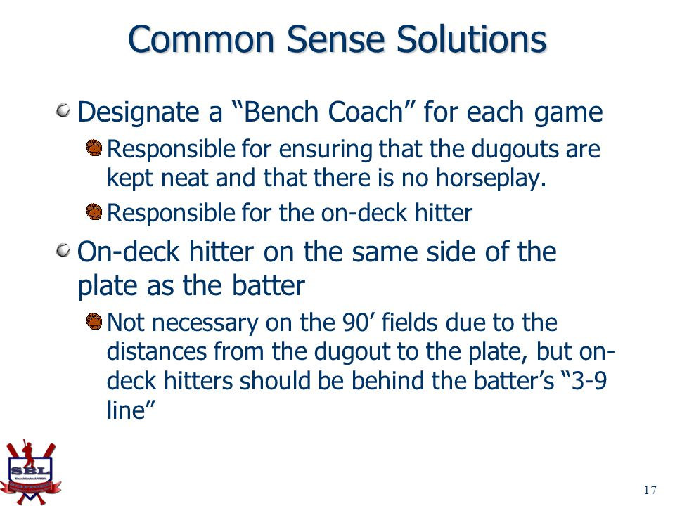 17 Common Sense Solutions Designate a Bench Coach for each game Responsible for ensuring that the dugouts are kept neat and that there is no horseplay