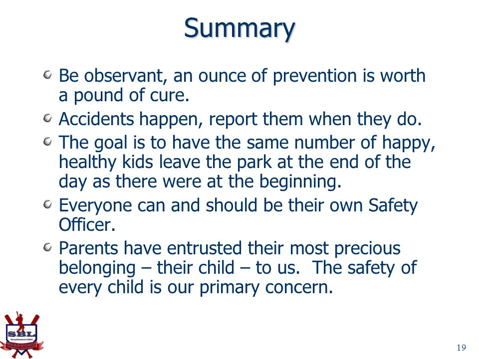 Summary Be observant, an ounce of prevention is worth a pound of cure. Accidents happen, report them when they do. The goal is to have the same number
