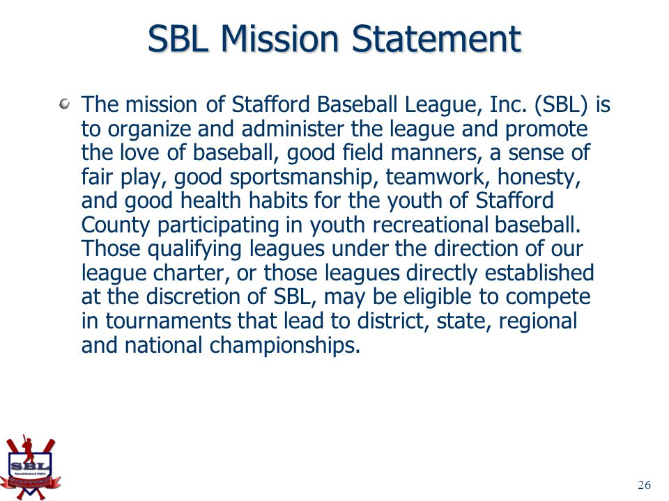 26 SBL Mission Statement The mission of Stafford Baseball League, Inc. (SBL) is to organize and administer the league and promote the love of baseball