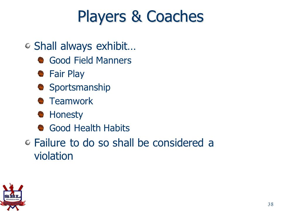 Players & Coaches Shall always exhibit… Good Field Manners Fair Play Sportsmanship Teamwork Honesty Good Health Habits Failure to do so shall be consi