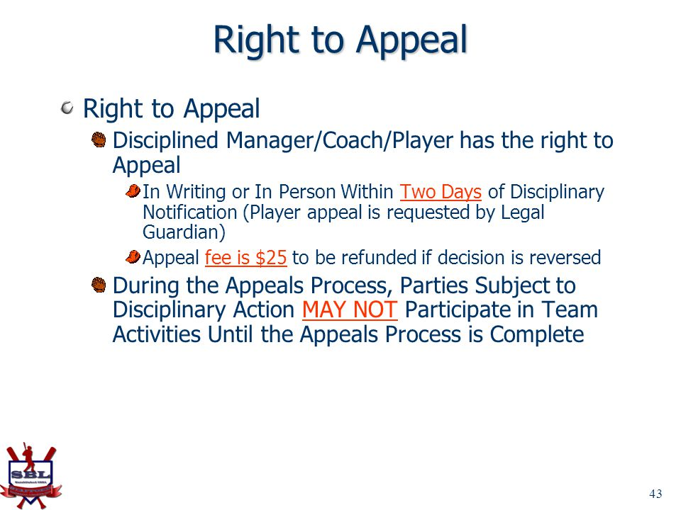 43 Right to Appeal Disciplined Manager/Coach/Player has the right to Appeal In Writing or In Person Within Two Days of Disciplinary Notification (Play