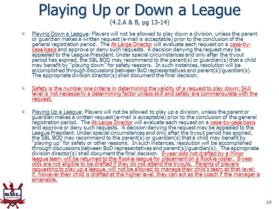 49 Playing Up or Down a League (4.2.A & B, pg 13-14) Playing Down a League: Players will not be allowed to play down a division, unless the parent or