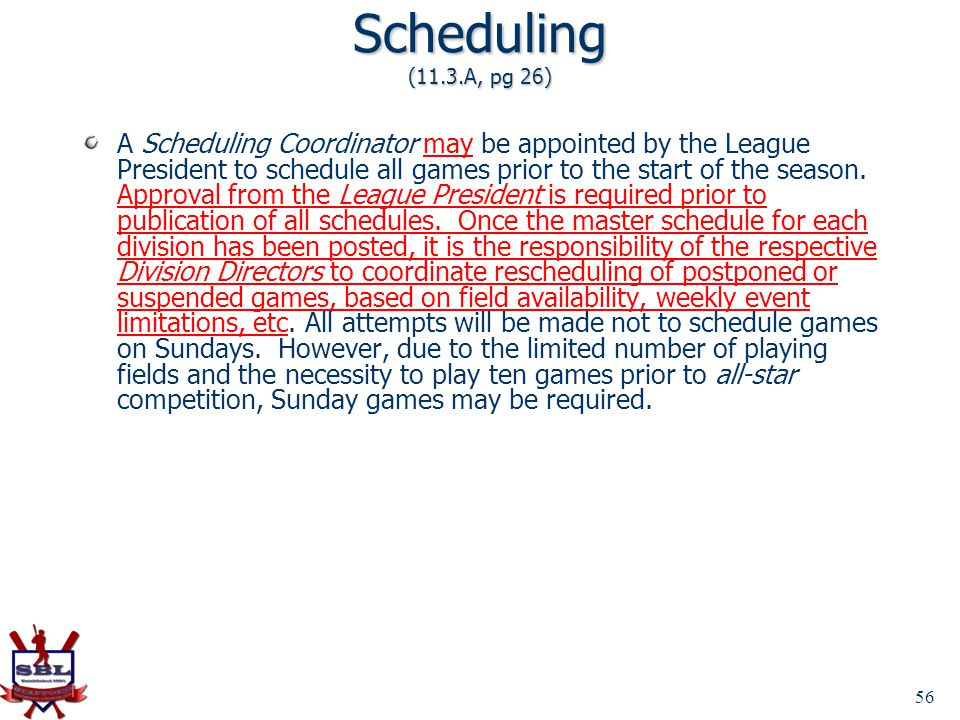 56 Scheduling (11.3.A, pg 26) A Scheduling Coordinator may be appointed by the League President to schedule all games prior to the start of the season