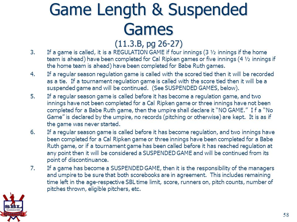 Game Length & Suspended Games (11.3.B, pg 26-27) 3.If a game is called, it is a REGULATION GAME if four innings (3 ½ innings if the home team is ahead