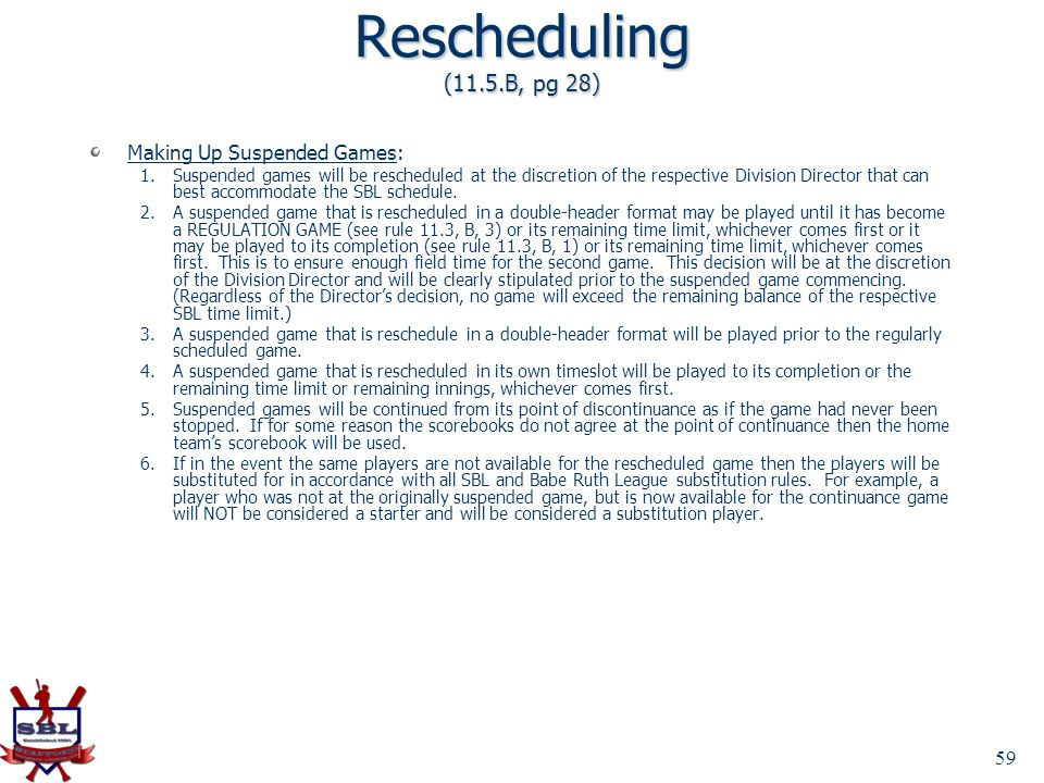 59 Rescheduling (11.5.B, pg 28) Making Up Suspended Games: 1.Suspended games will be rescheduled at the discretion of the respective Division Director