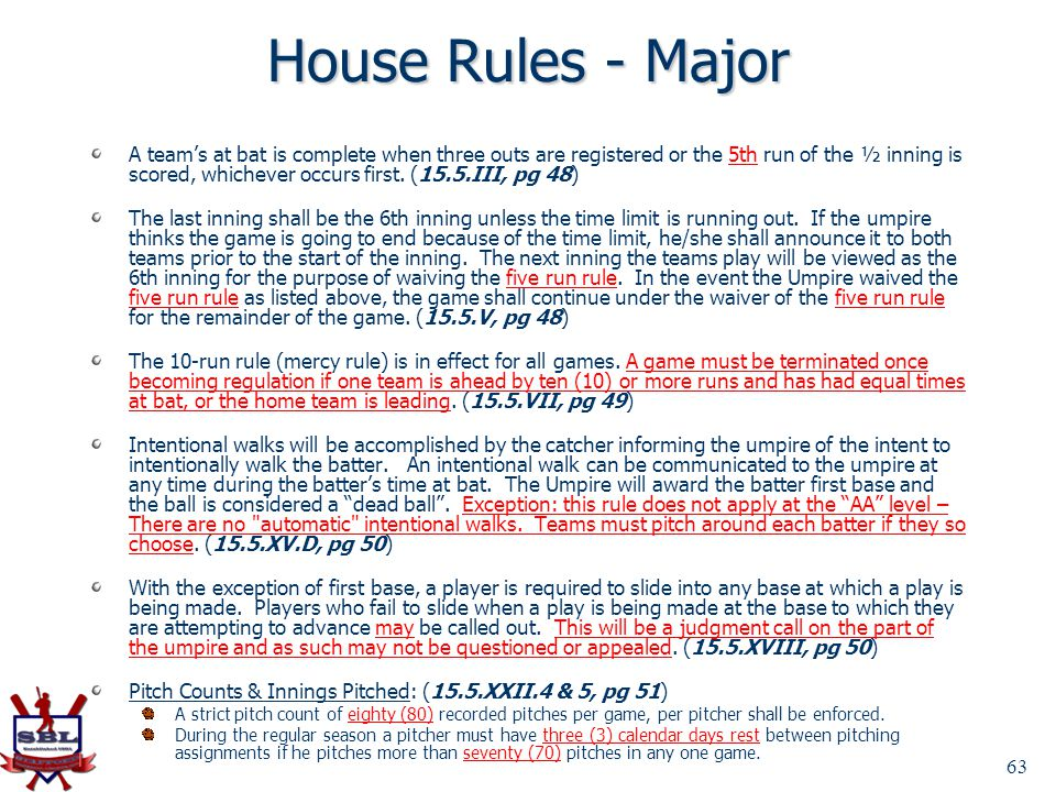 63 House Rules - Major A teams at bat is complete when three outs are registered or the 5th run of the ½ inning is scored, whichever occurs first. (15