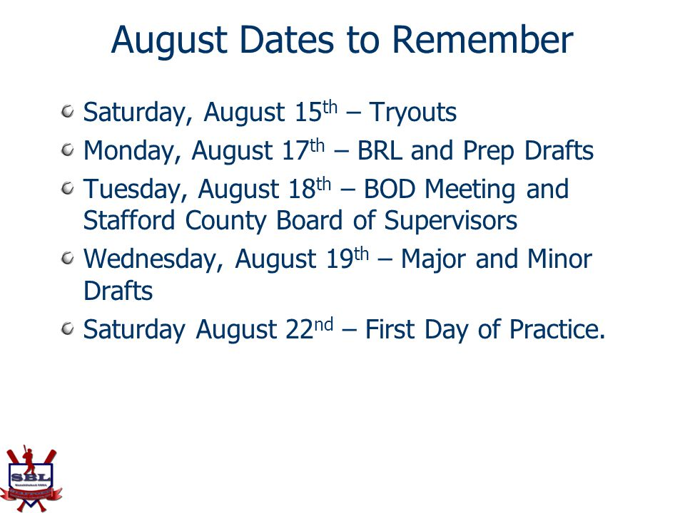 August Dates to Remember Saturday, August 15 th – Tryouts Monday, August 17 th – BRL and Prep Drafts Tuesday, August 18 th – BOD Meeting and Stafford