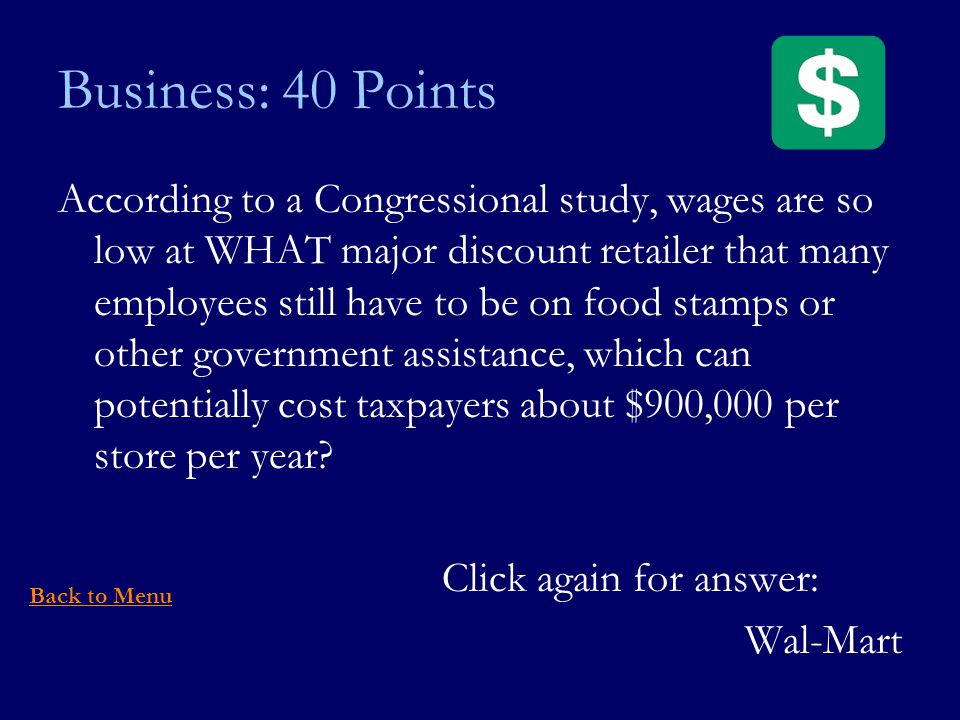 Business: 40 Points According to a Congressional study, wages are so low at WHAT major discount retailer that many employees still have to be on food stamps or other government assistance, which can potentially cost taxpayers about $900,000 per store per year.