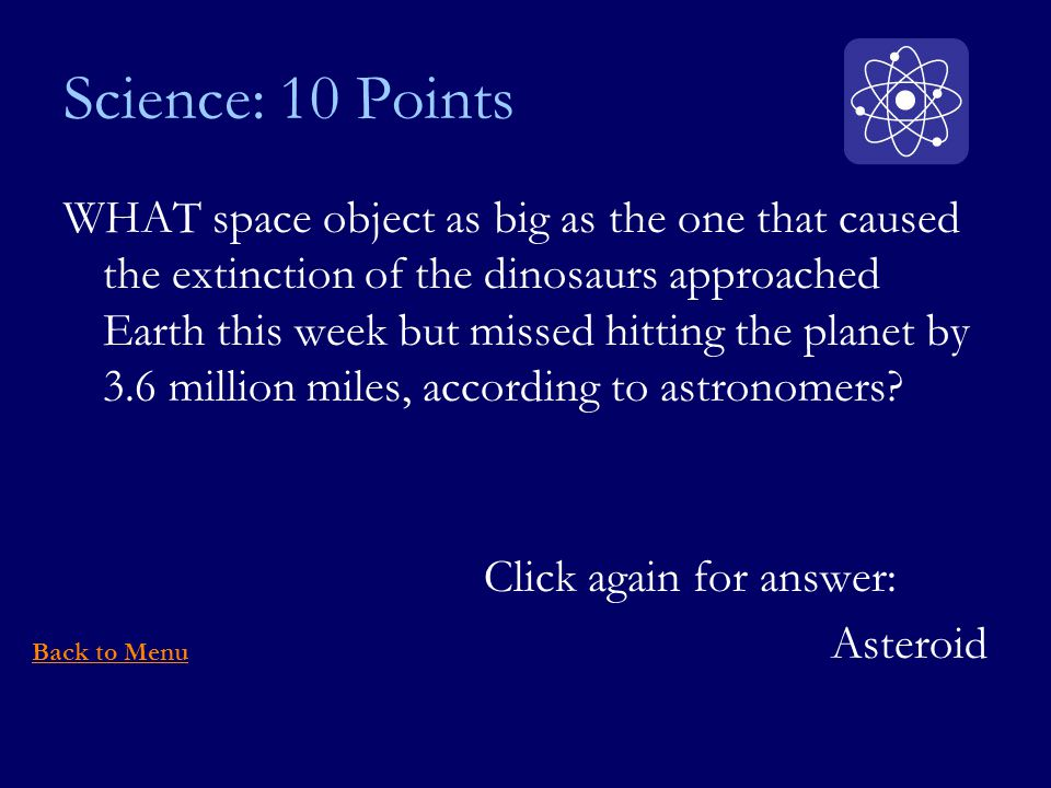 Science: 10 Points WHAT space object as big as the one that caused the extinction of the dinosaurs approached Earth this week but missed hitting the planet by 3.6 million miles, according to astronomers.
