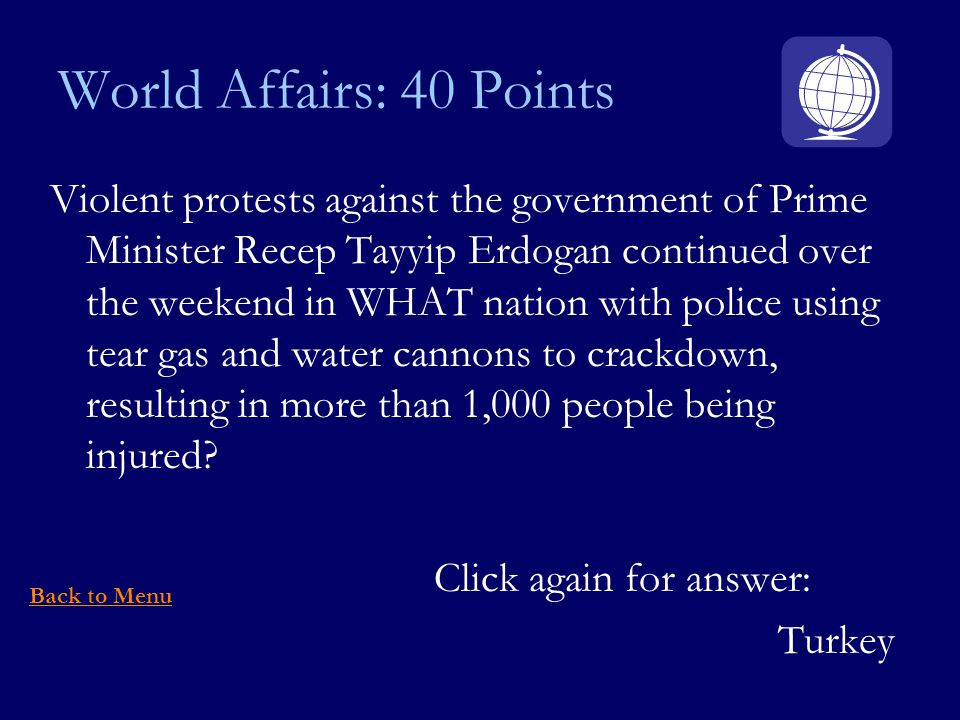 World Affairs: 40 Points Violent protests against the government of Prime Minister Recep Tayyip Erdogan continued over the weekend in WHAT nation with police using tear gas and water cannons to crackdown, resulting in more than 1,000 people being injured.