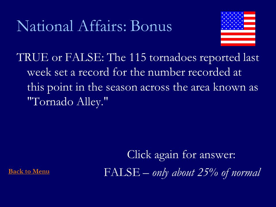 National Affairs: Bonus TRUE or FALSE: The 115 tornadoes reported last week set a record for the number recorded at this point in the season across the area known as Tornado Alley. Click again for answer: FALSE – only about 25% of normal Back to Menu