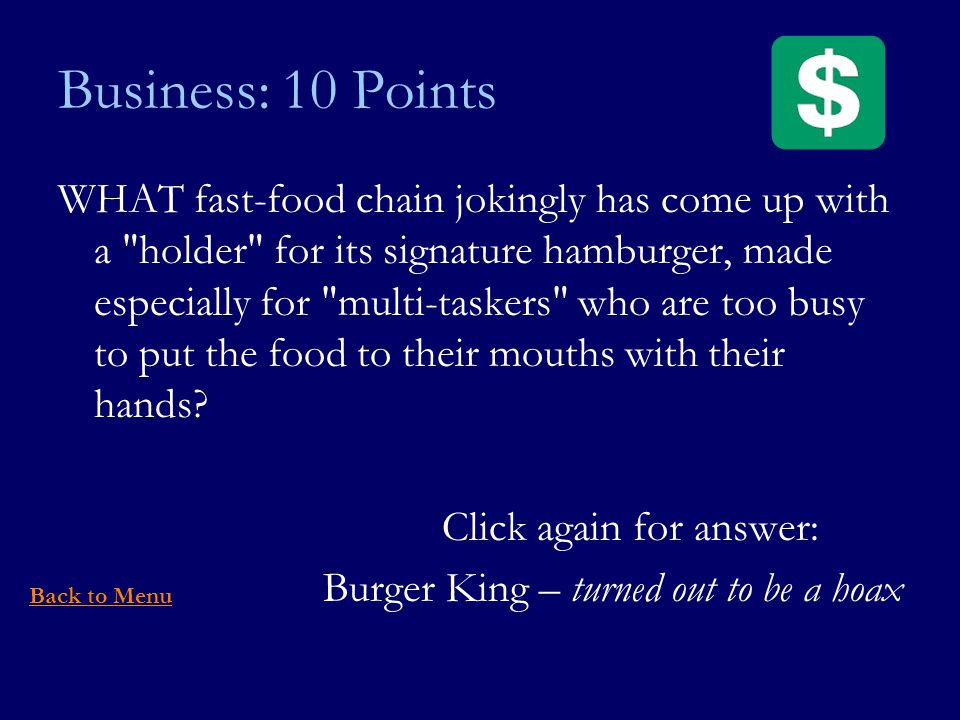 Business: 10 Points WHAT fast-food chain jokingly has come up with a holder for its signature hamburger, made especially for multi-taskers who are too busy to put the food to their mouths with their hands.