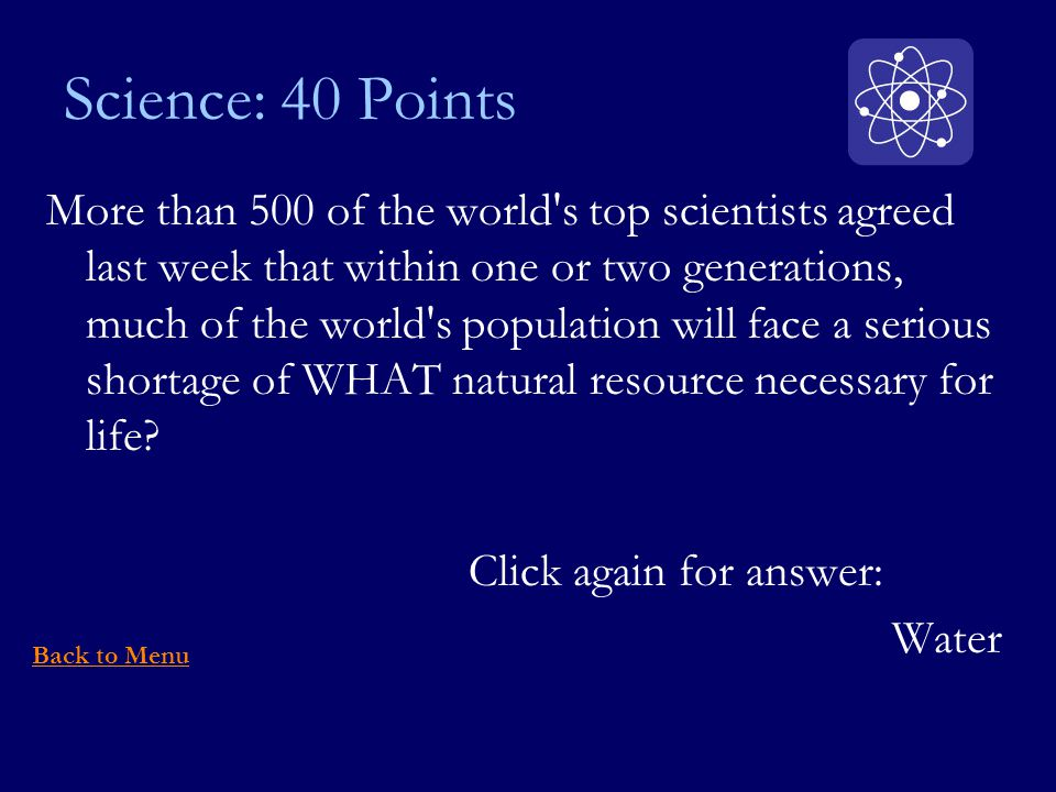 Science: 40 Points More than 500 of the world s top scientists agreed last week that within one or two generations, much of the world s population will face a serious shortage of WHAT natural resource necessary for life.