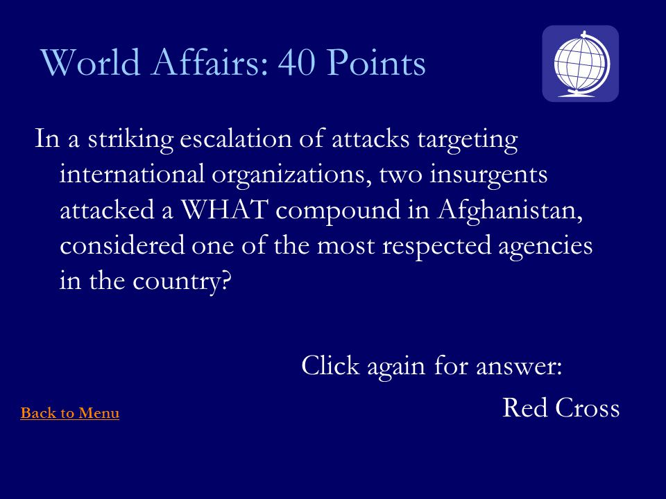 World Affairs: 40 Points In a striking escalation of attacks targeting international organizations, two insurgents attacked a WHAT compound in Afghanistan, considered one of the most respected agencies in the country.