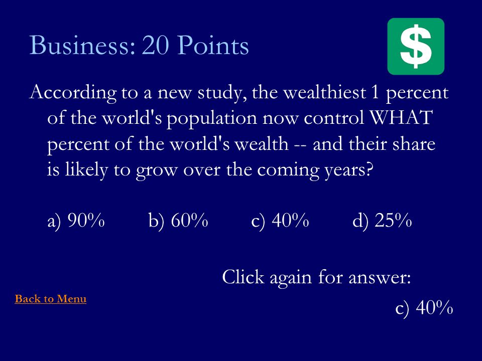Business: 20 Points According to a new study, the wealthiest 1 percent of the world s population now control WHAT percent of the world s wealth -- and their share is likely to grow over the coming years.