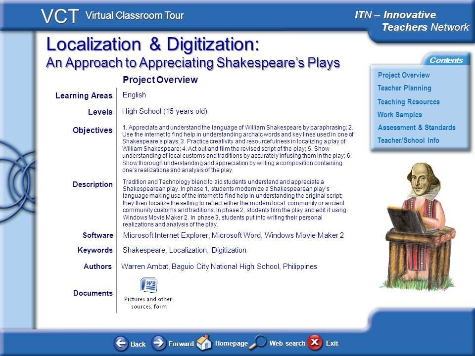 Localization & Digitization: An Approach to Appreciating Shakespeares Plays BackBack ForwardForward HomepageHomepage ExitExit Project Overview ITN – Innovative Teachers Network Teachers Network ITN – Innovative Teachers Network Teachers Network Teacher Planning Assessment & Standards Teaching Resources Teacher/School Info Contents VCT Virtual Classroom Tour Web search Work Samples Documents AuthorsWarren Ambat, Baguio City National High School, Philippines 1.