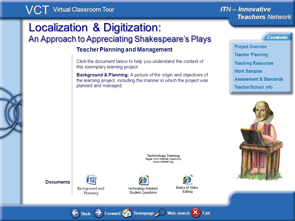 Localization & Digitization: An Approach to Appreciating Shakespeares Plays BackBack ForwardForward HomepageHomepage ExitExit Project Overview ITN – Innovative Teachers Network Teachers Network ITN – Innovative Teachers Network Teachers Network Teacher Planning Assessment & Standards Teaching Resources Teacher/School Info Contents VCT Virtual Classroom Tour Web search Work Samples Teacher Planning and Management Click the document below to help you understand the context of this exemplary learning project: Background & Planning: A picture of the origin and objectives of the learning project, including the manner in which the project was planned and managed.