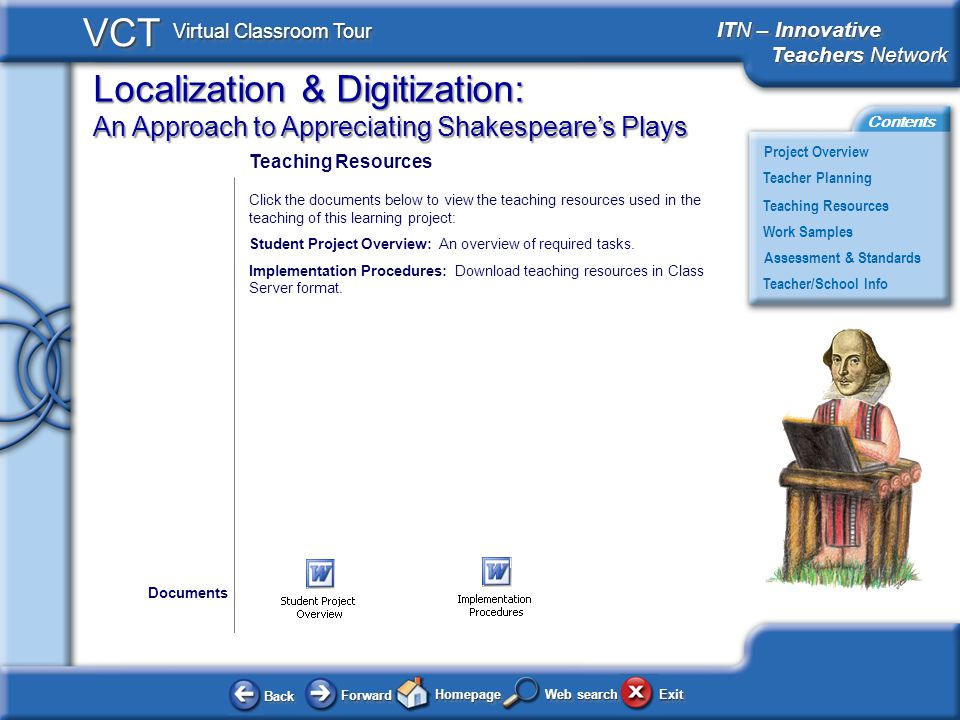 Localization & Digitization: An Approach to Appreciating Shakespeares Plays BackBack ForwardForward HomepageHomepage ExitExit Project Overview ITN – Innovative Teachers Network Teachers Network ITN – Innovative Teachers Network Teachers Network Teacher Planning Assessment & Standards Teaching Resources Teacher/School Info Contents VCT Virtual Classroom Tour Web search Work Samples Teaching Resources Click the documents below to view the teaching resources used in the teaching of this learning project: Student Project Overview: An overview of required tasks.