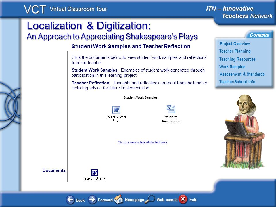 Localization & Digitization: An Approach to Appreciating Shakespeares Plays BackBack ForwardForward HomepageHomepage ExitExit Project Overview ITN – Innovative Teachers Network Teachers Network ITN – Innovative Teachers Network Teachers Network Teacher Planning Assessment & Standards Teaching Resources Teacher/School Info Contents VCT Virtual Classroom Tour Web search Work Samples Student Work Samples and Teacher Reflection Click the documents below to view student work samples and reflections from the teacher.