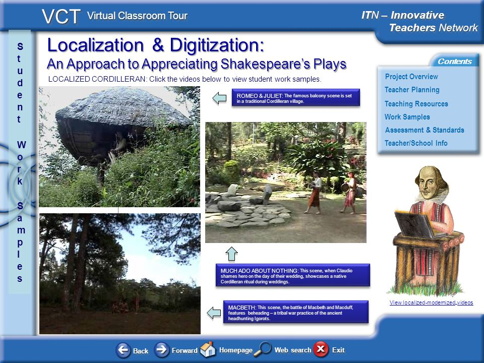 Localization & Digitization: An Approach to Appreciating Shakespeares Plays BackBack ForwardForward HomepageHomepage ExitExit Project Overview ITN – Innovative Teachers Network Teachers Network ITN – Innovative Teachers Network Teachers Network Teacher Planning Assessment & Standards Teaching Resources Teacher/School Info Contents VCT Virtual Classroom Tour Web search Work Samples LOCALIZED CORDILLERAN: Click the videos below to view student work samples.