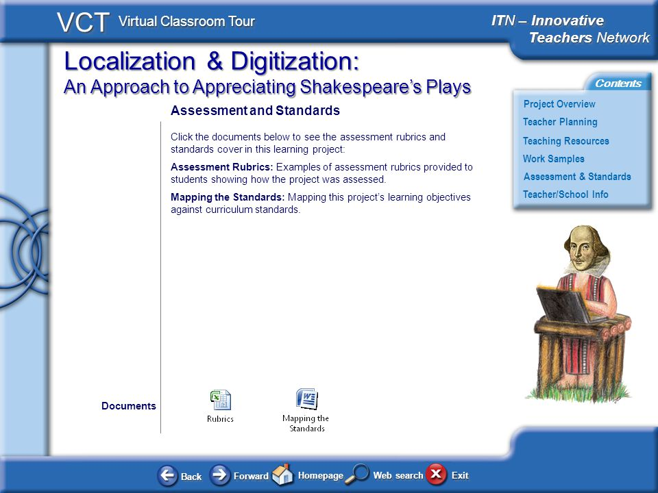 Localization & Digitization: An Approach to Appreciating Shakespeares Plays BackBack ForwardForward HomepageHomepage ExitExit Project Overview ITN – Innovative Teachers Network Teachers Network ITN – Innovative Teachers Network Teachers Network Teacher Planning Assessment & Standards Teaching Resources Teacher/School Info Contents VCT Virtual Classroom Tour Web search Work Samples Assessment and Standards Click the documents below to see the assessment rubrics and standards cover in this learning project: Assessment Rubrics: Examples of assessment rubrics provided to students showing how the project was assessed.