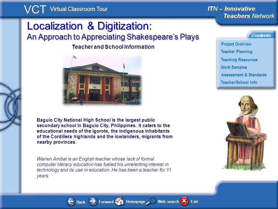 Localization & Digitization: An Approach to Appreciating Shakespeares Plays BackBack ForwardForward HomepageHomepage ExitExit Project Overview ITN – Innovative Teachers Network Teachers Network ITN – Innovative Teachers Network Teachers Network Teacher Planning Assessment & Standards Teaching Resources Teacher/School Info Contents VCT Virtual Classroom Tour Web search Work Samples Teacher and School Information Baguio City National High School is the largest public secondary school in Baguio City, Philippines.