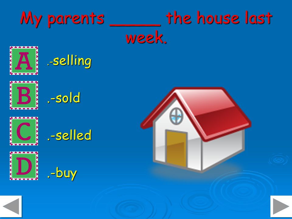 My parents _____ the house last week..- selling.-sold.-selled.-buy