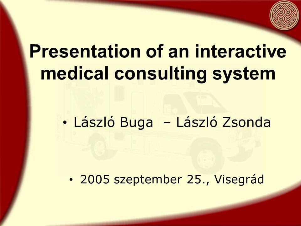 Presentation of an interactive medical consulting system László Buga – László Zsonda 2005 szeptember 25., Visegrád