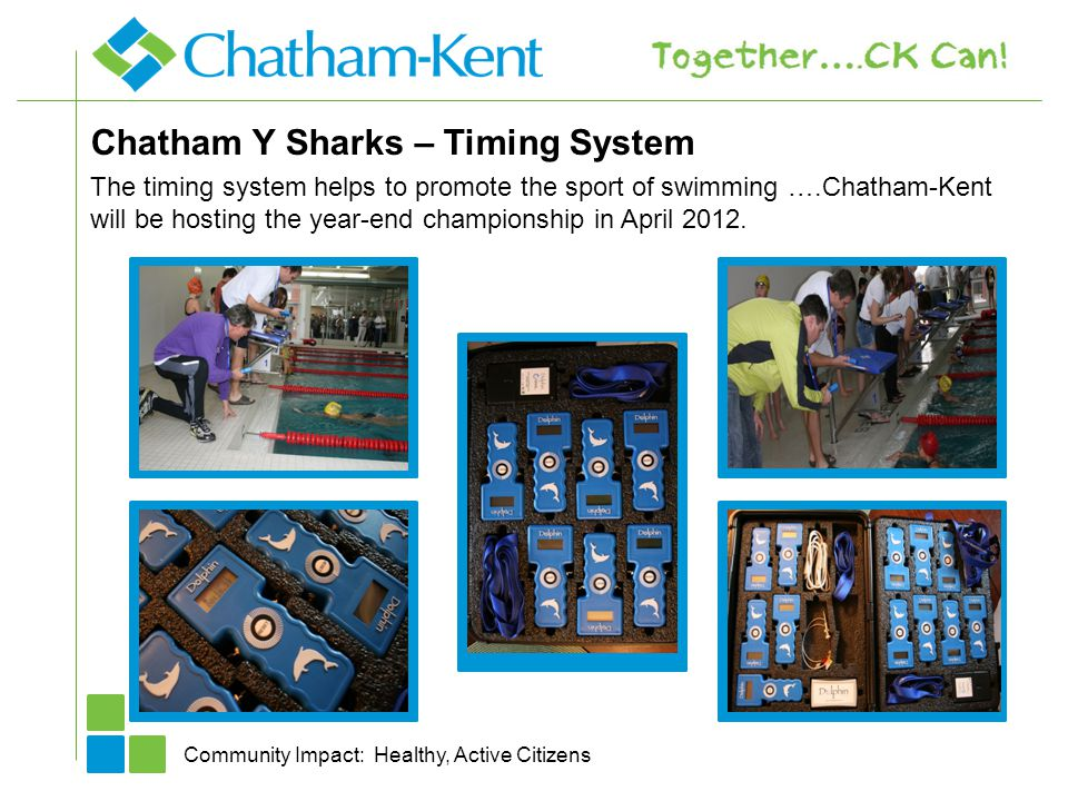 Chatham Y Sharks – Timing System Community Impact: Healthy, Active Citizens The timing system helps to promote the sport of swimming ….Chatham-Kent will be hosting the year-end championship in April 2012.