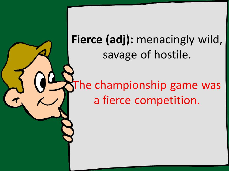 Fierce (adj): menacingly wild, savage of hostile. The championship game was a fierce competition.