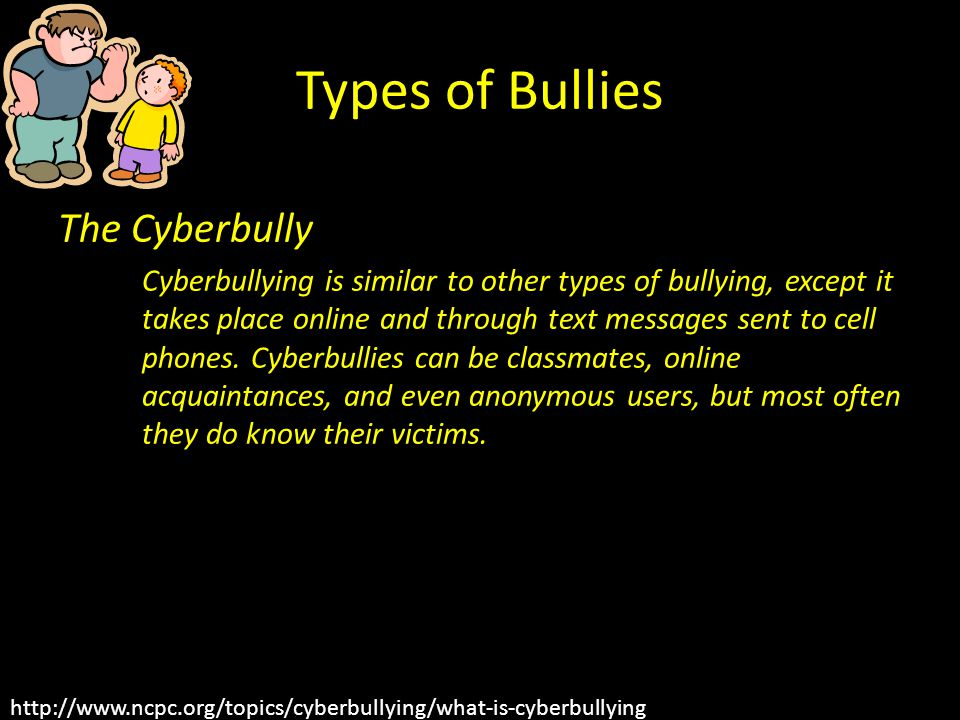Types of Bullies The Cyberbully Cyberbullying is similar to other types of bullying, except it takes place online and through text messages sent to cell phones.