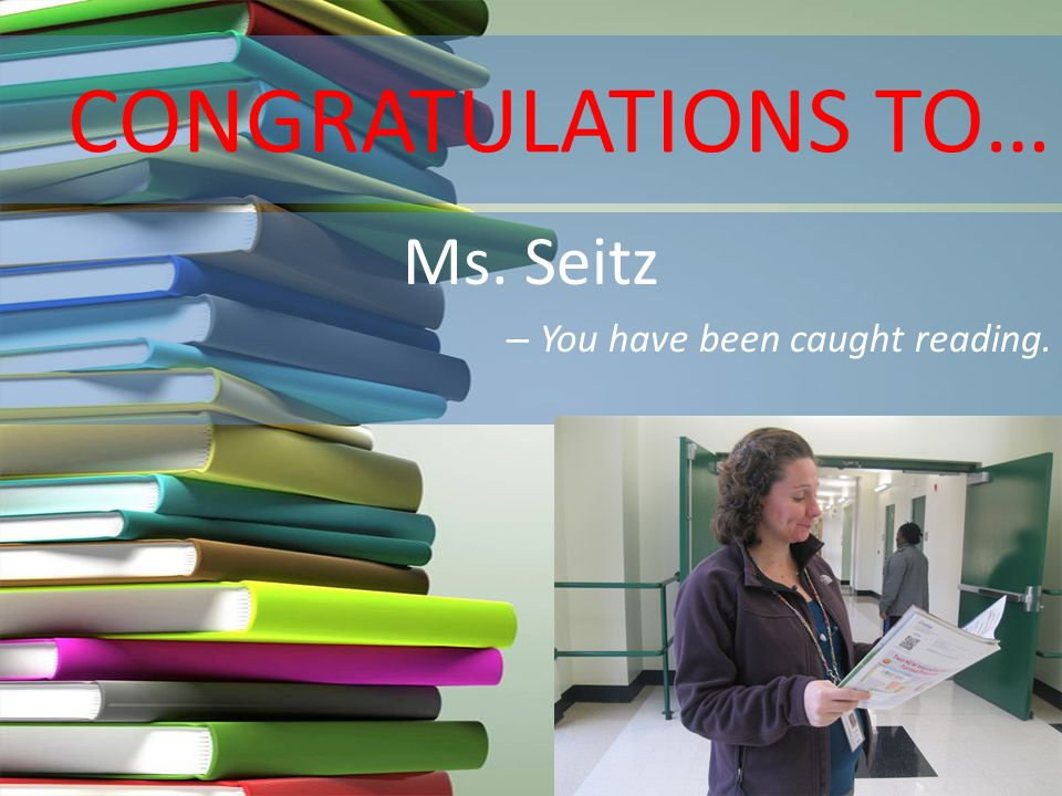 CONGRATULATIONS TO… Ms. Seitz – You have been caught reading.