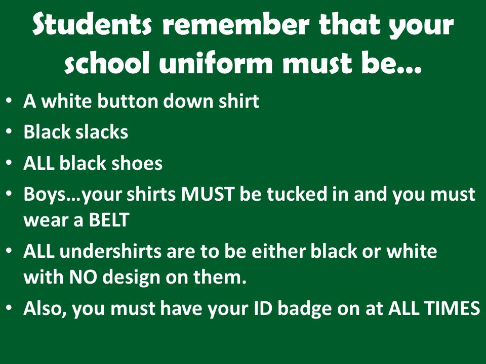 Students remember that your school uniform must be… A white button down shirt Black slacks ALL black shoes Boys…your shirts MUST be tucked in and you must wear a BELT ALL undershirts are to be either black or white with NO design on them.
