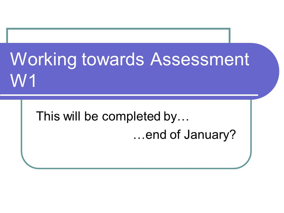Working towards Assessment W1 This will be completed by… …end of January