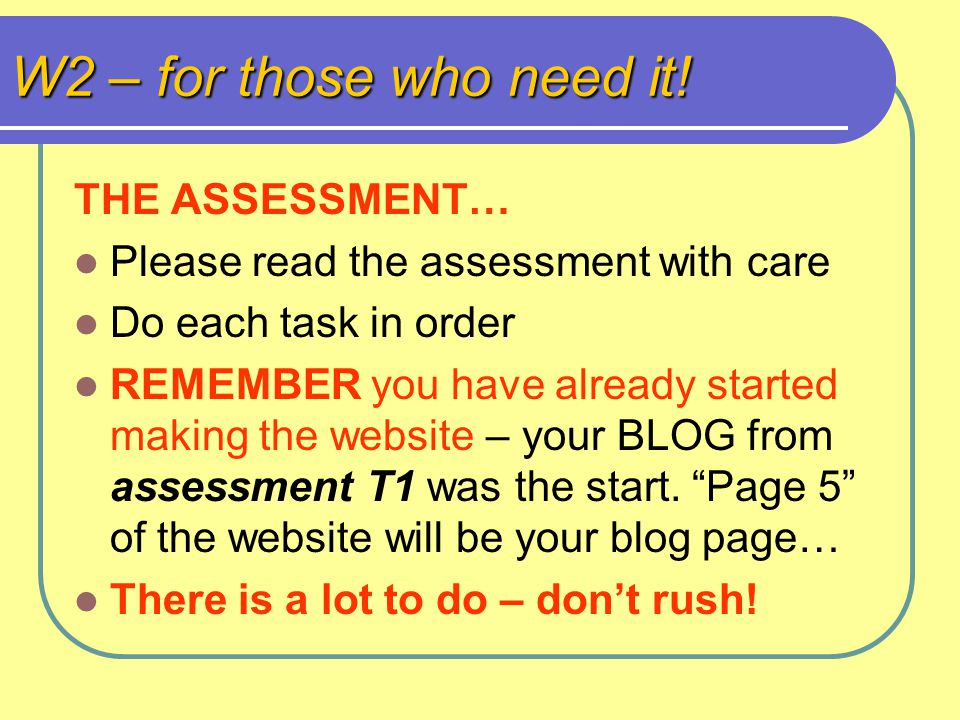 W2 – for those who need it! THE ASSESSMENT… Please read the assessment with care Do each task in order REMEMBER you have already started making the we
