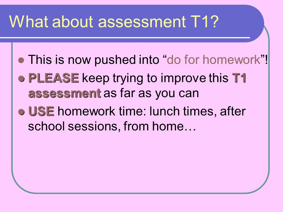 What about assessment T1? This is now pushed into do for homework! PLEASET1 assessment PLEASE keep trying to improve this T1 assessment as far as you