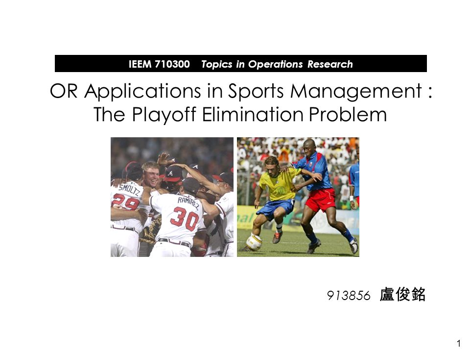 1 913856 OR Applications in Sports Management : The Playoff Elimination Problem IEEM 710300 Topics in Operations Research