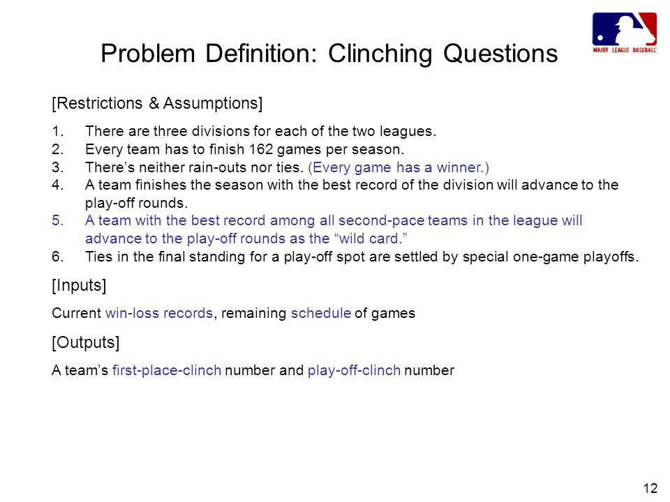 12 Problem Definition: Clinching Questions [Restrictions & Assumptions] 1.There are three divisions for each of the two leagues.