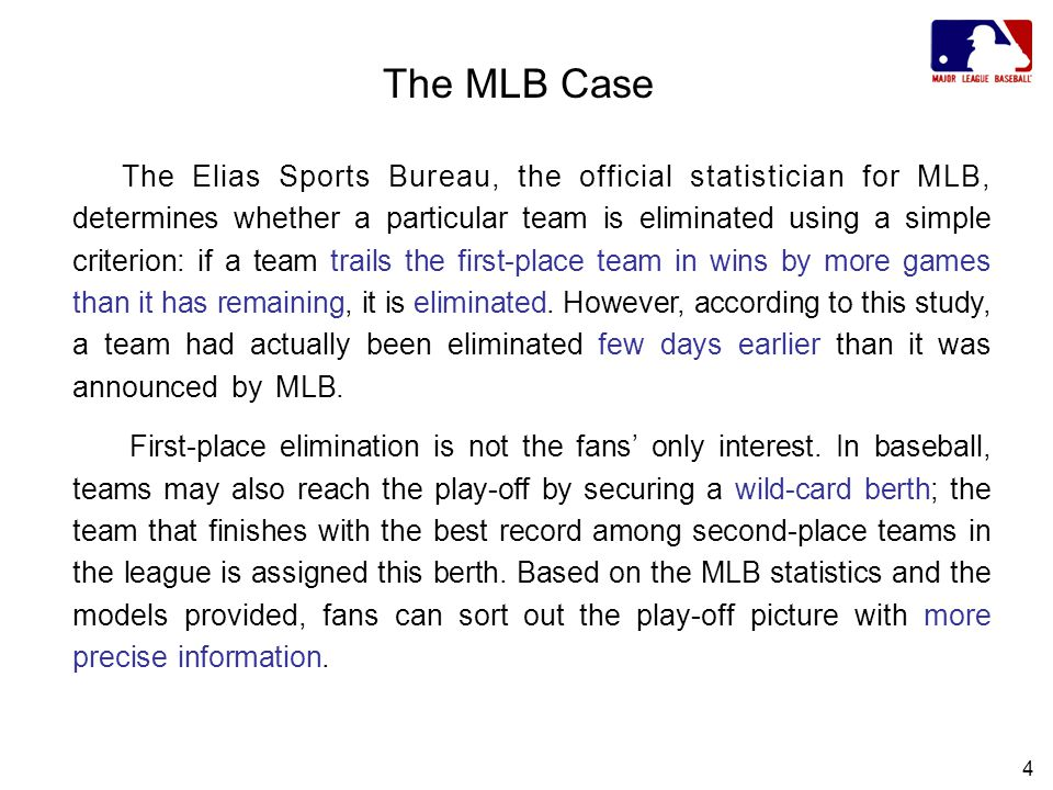 4 The MLB Case The Elias Sports Bureau, the official statistician for MLB, determines whether a particular team is eliminated using a simple criterion: if a team trails the first-place team in wins by more games than it has remaining, it is eliminated.