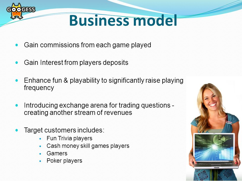Gain commissions from each game played Gain Interest from players deposits Enhance fun & playability to significantly raise playing frequency Introducing exchange arena for trading questions - creating another stream of revenues Target customers includes: Fun Trivia players Cash money skill games players Gamers Poker players Business model