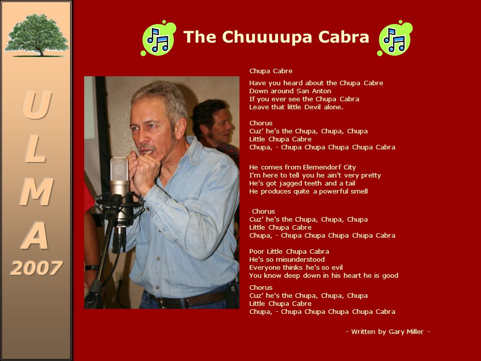 The Chuuuupa Cabra Chupa Cabre Have you heard about the Chupa Cabre Down around San Anton If you ever see the Chupa Cabra Leave that little Devil alone.