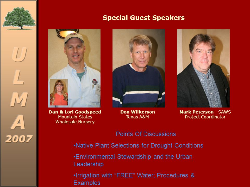 Special Guest Speakers Dan & Lori Goodspeed Mountain States Wholesale Nursery Don Wilkerson Texas A&M Mark Peterson - SAWS Project Coordinator Points Of Discussions Native Plant Selections for Drought Conditions Environmental Stewardship and the Urban Leadership Irrigation with FREE Water; Procedures & Examples