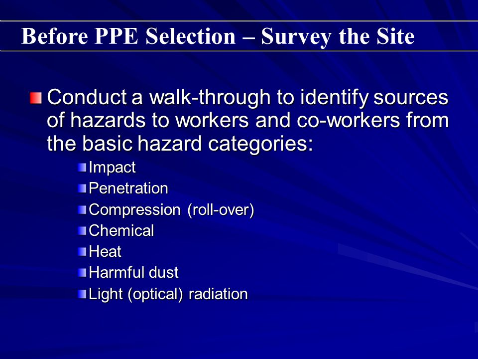 Conduct a walk-through to identify sources of hazards to workers and co-workers from the basic hazard categories: ImpactPenetration Compression (roll-over) ChemicalHeat Harmful dust Light (optical) radiation Before PPE Selection – Survey the Site