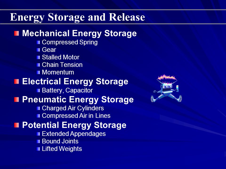 Mechanical Energy Storage Compressed Spring Gear Stalled Motor Chain Tension Momentum Electrical Energy Storage Battery, Capacitor Pneumatic Energy Storage Charged Air Cylinders Compressed Air in Lines Potential Energy Storage Extended Appendages Bound Joints Lifted Weights Energy Storage and Release