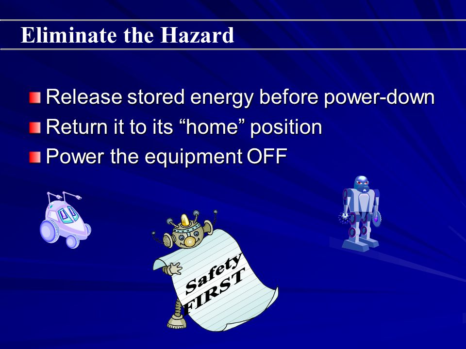 Release stored energy before power-down Return it to its home position Power the equipment OFF Eliminate the Hazard
