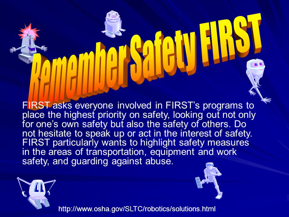 FIRST asks everyone involved in FIRSTs programs to place the highest priority on safety, looking out not only for ones own safety but also the safety of others.