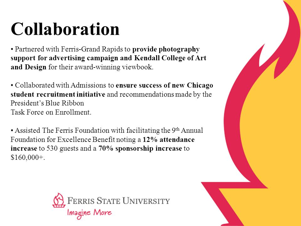Image Building Built awareness of Ferris State University through increased exposure on billboards, public and commercial radio, media releases, print advertising, sponsorships and parade participation.