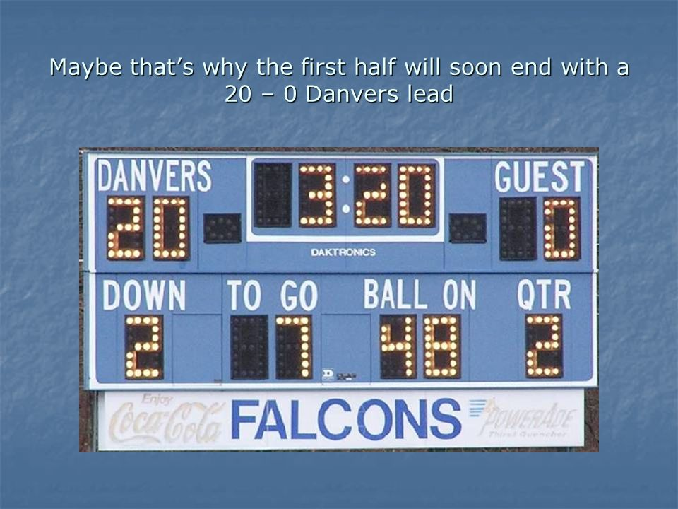 Maybe thats why the first half will soon end with a 20 – 0 Danvers lead